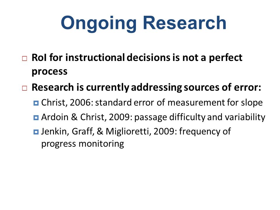 Ongoing Research RoI for instructional decisions is not a perfect process. Research is currently addressing sources of error: