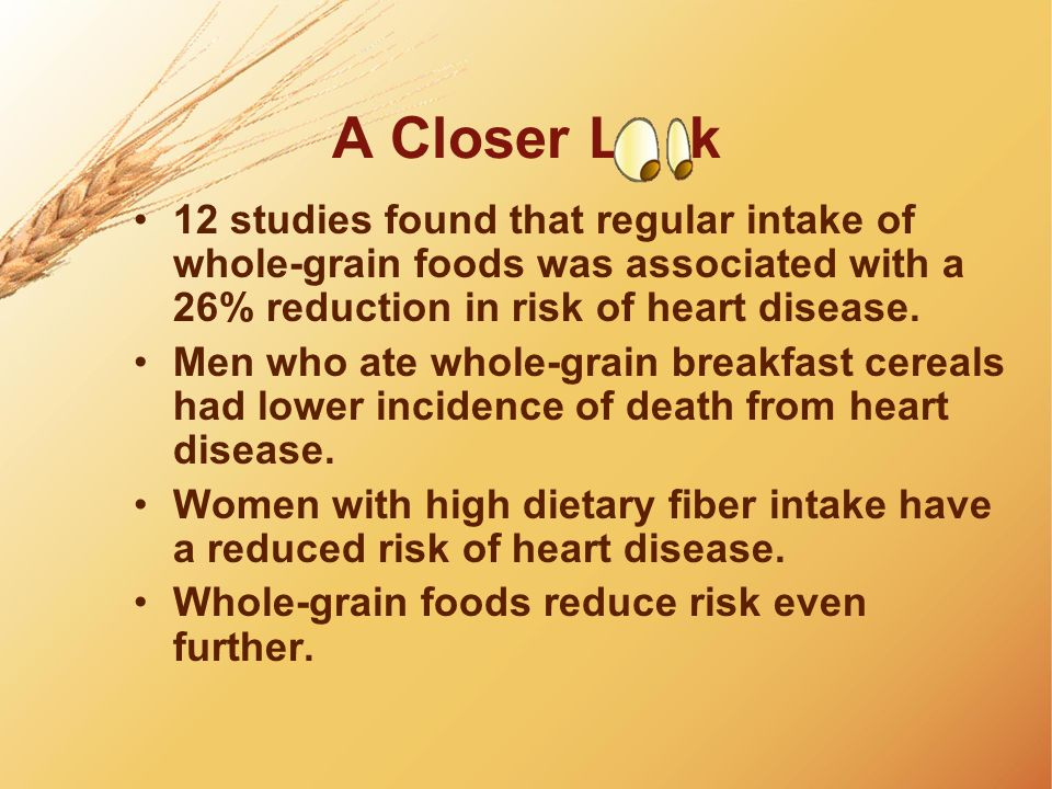 A Closer L k 12 studies found that regular intake of whole-grain foods was associated with a 26% reduction in risk of heart disease.