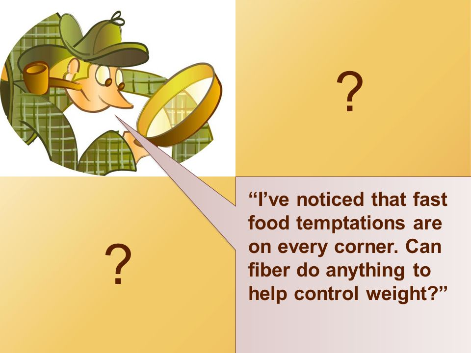 I've noticed that fast food temptations are on every corner. Can fiber do anything to help control weight