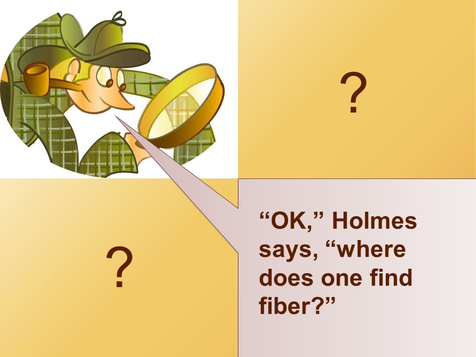 OK, Holmes says, where does one find fiber Okay, let's see!