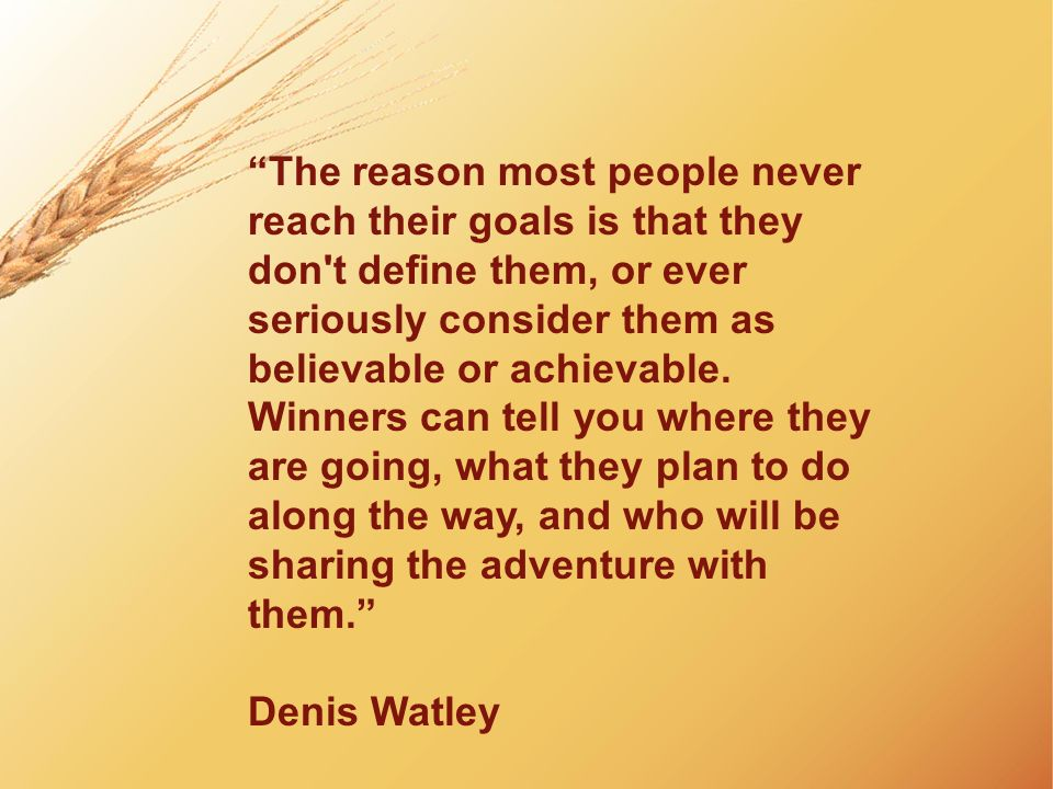The reason most people never reach their goals is that they don t define them, or ever seriously consider them as believable or achievable. Winners can tell you where they are going, what they plan to do along the way, and who will be sharing the adventure with them. Denis Watley