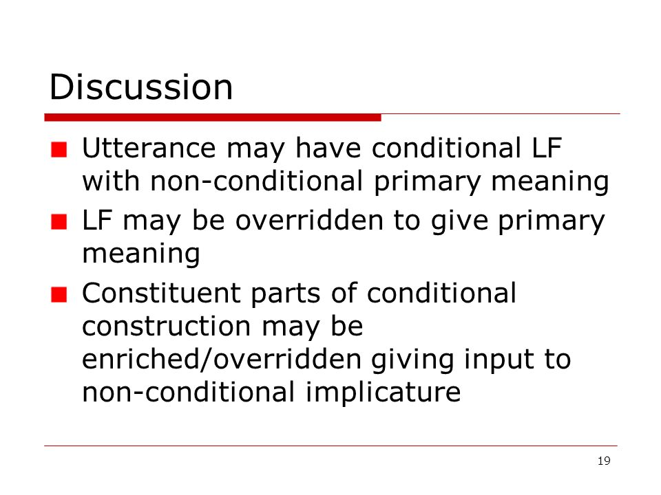 Discussion Utterance may have conditional LF with non-conditional primary meaning. LF may be overridden to give primary meaning.