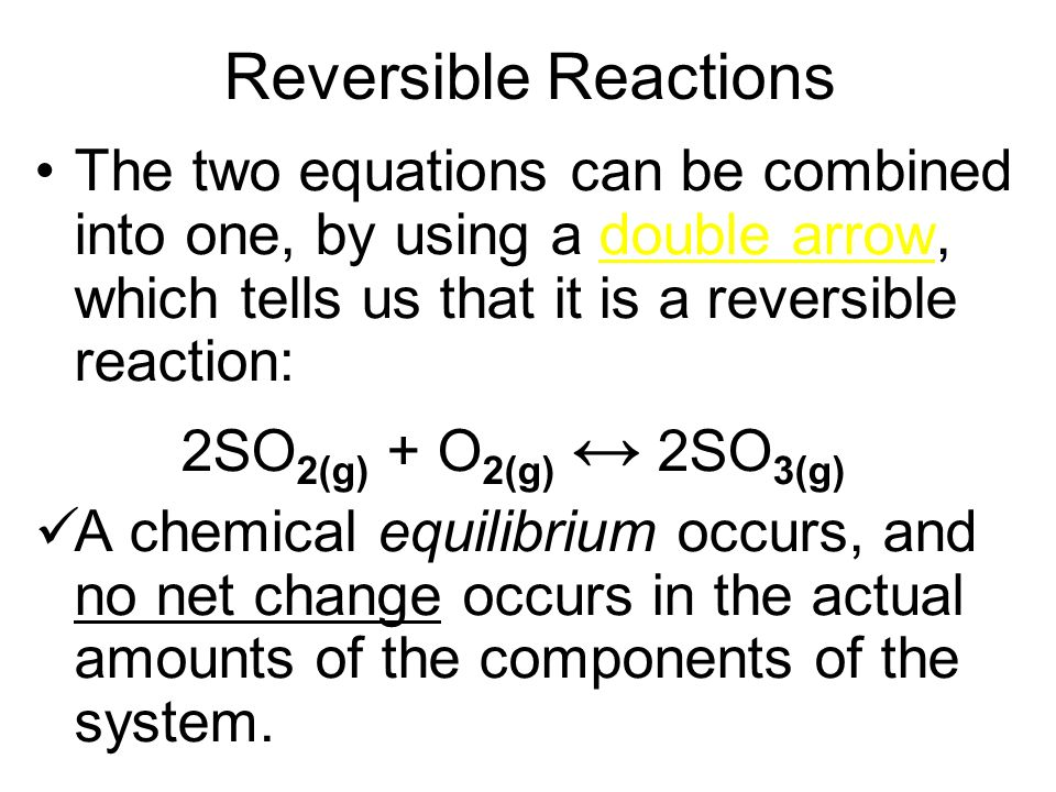 Reversible Reactions The two equations can be combined into one, by using a double arrow, which tells us that it is a reversible reaction:
