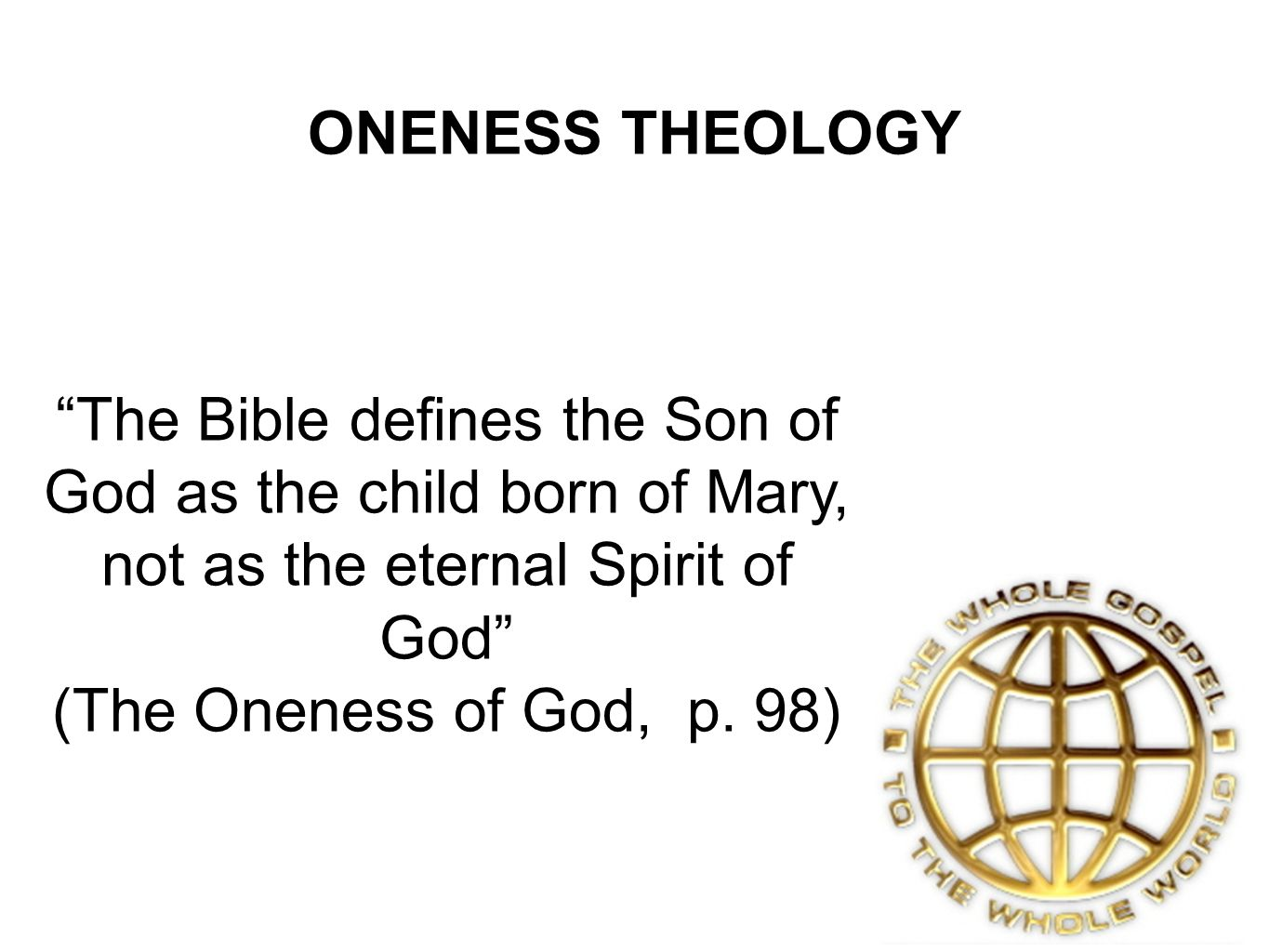 ONENESS THEOLOGY The Bible defines the Son of God as the child born of Mary, not as the eternal Spirit of God (The Oneness of God, p.