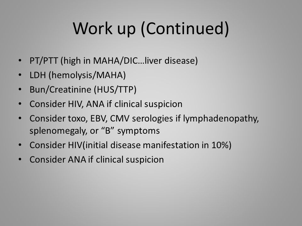 Work up (Continued) PT/PTT (high in MAHA/DIC…liver disease)
