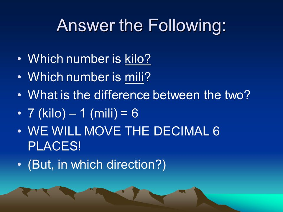 Answer the Following: Which number is kilo Which number is mili