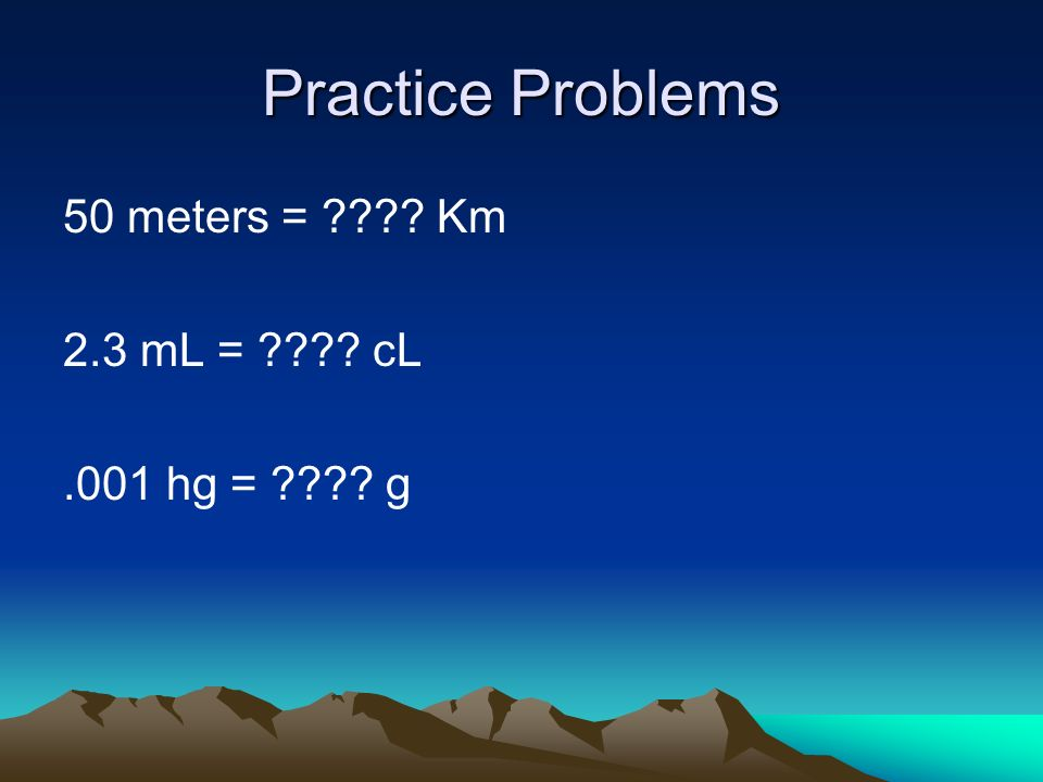 Practice Problems 50 meters = Km 2.3 mL = cL