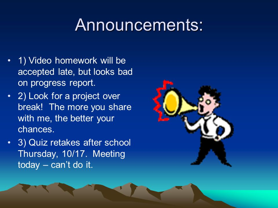 Announcements: 1) Video homework will be accepted late, but looks bad on progress report.