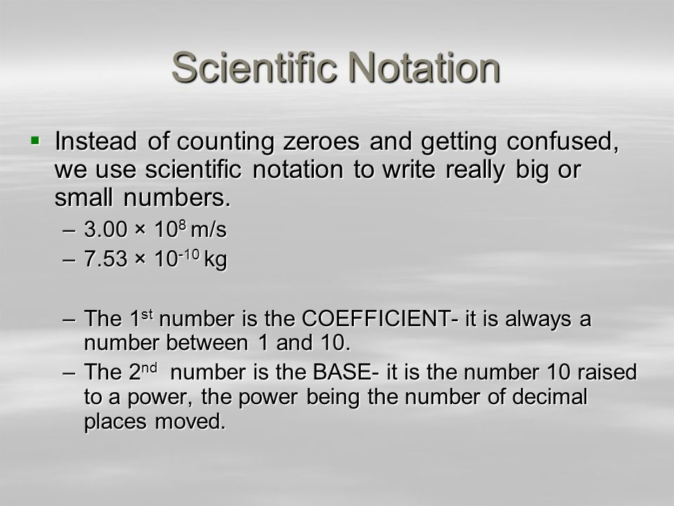 Scientific Notation Instead of counting zeroes and getting confused, we use scientific notation to write really big or small numbers.