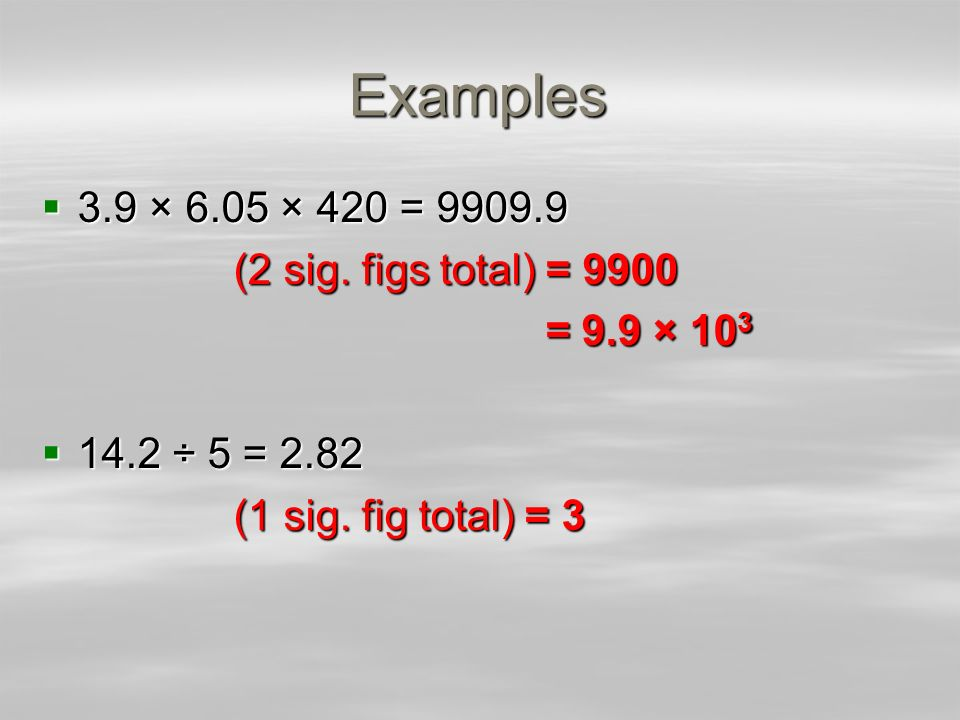 Examples 3.9 × 6.05 × 420 = (2 sig. figs total) = 9900