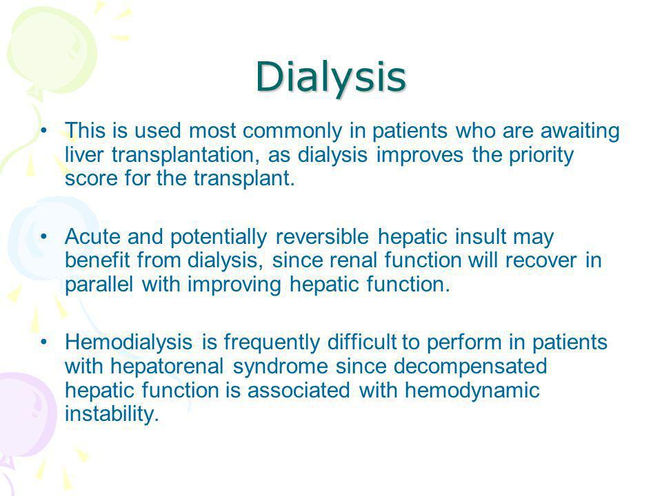 Dialysis This is used most commonly in patients who are awaiting liver transplantation, as dialysis improves the priority score for the transplant.