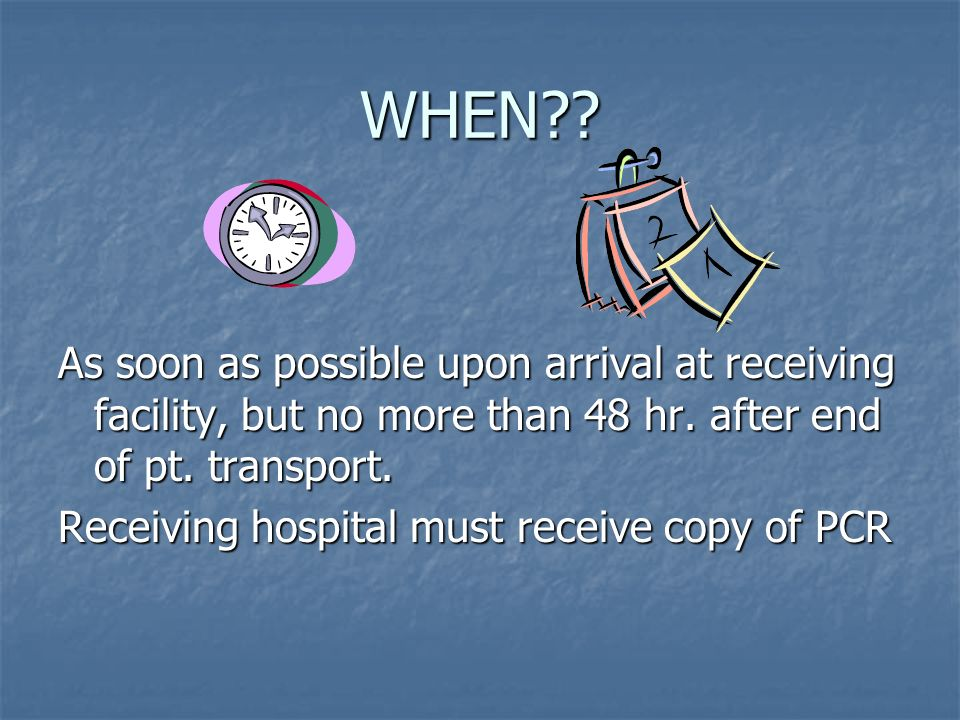 WHEN As soon as possible upon arrival at receiving facility, but no more than 48 hr. after end of pt. transport.