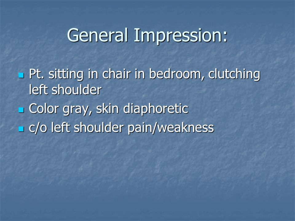 General Impression: Pt. sitting in chair in bedroom, clutching left shoulder. Color gray, skin diaphoretic.