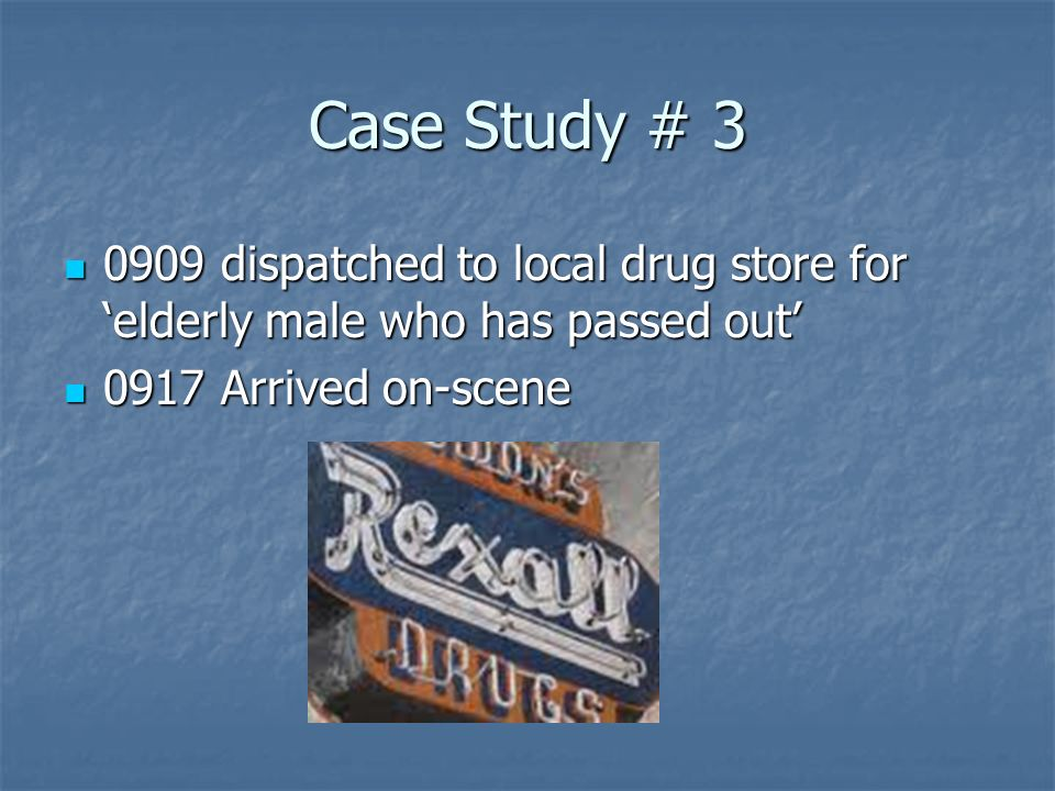 Case Study # dispatched to local drug store for 'elderly male who has passed out' 0917 Arrived on-scene.