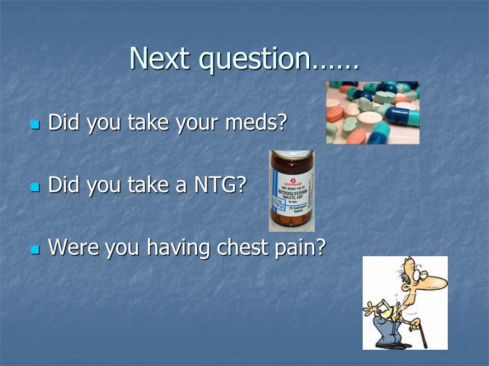 Next question…… Did you take your meds Did you take a NTG