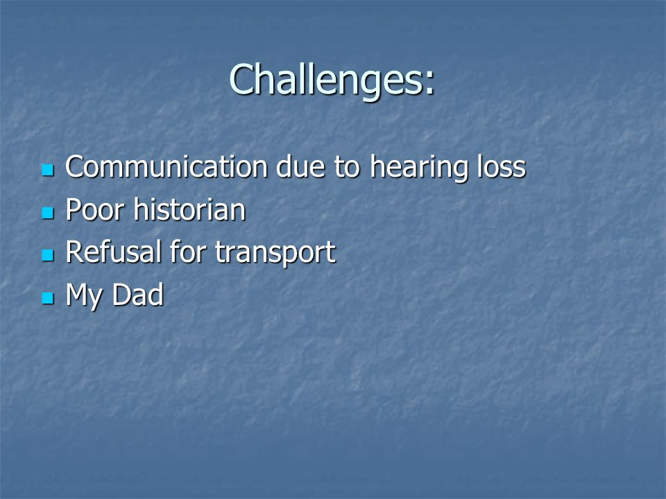Challenges: Communication due to hearing loss Poor historian