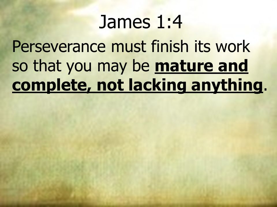 James 1:4 Perseverance must finish its work so that you may be mature and complete, not lacking anything.