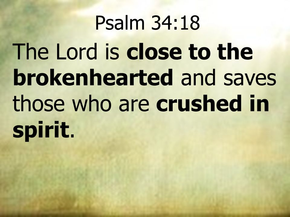 Psalm 34:18 The Lord is close to the brokenhearted and saves those who are crushed in spirit. 24