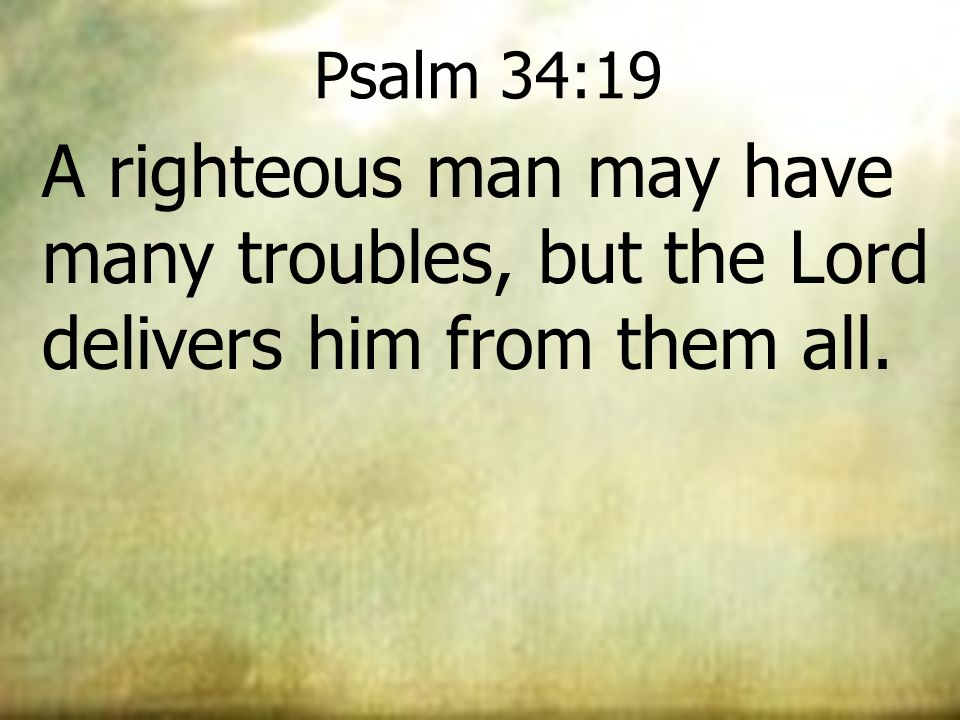 Psalm 34:19 A righteous man may have many troubles, but the Lord delivers him from them all. 25