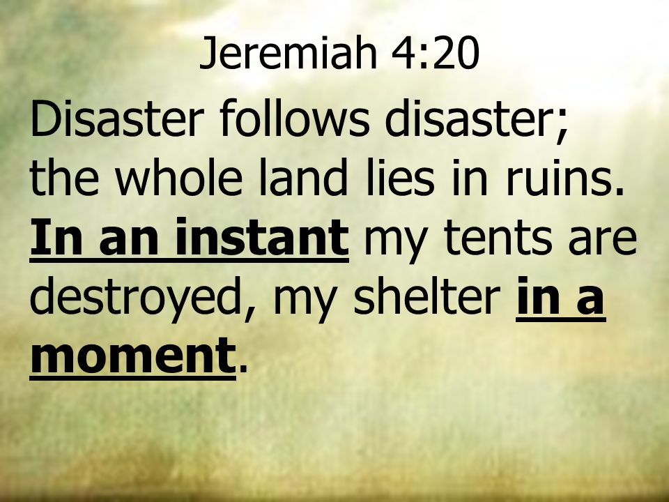Jeremiah 4:20 Disaster follows disaster; the whole land lies in ruins. In an instant my tents are destroyed, my shelter in a moment.