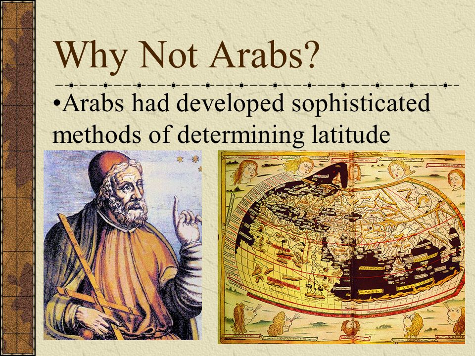 Why Not Arabs Arabs had developed sophisticated methods of determining latitude