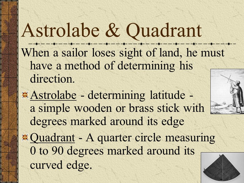 Astrolabe & Quadrant When a sailor loses sight of land, he must have a method of determining his direction.