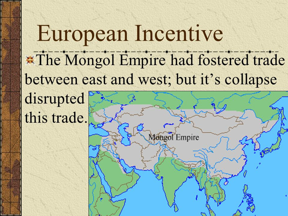 European Incentive The Mongol Empire had fostered trade