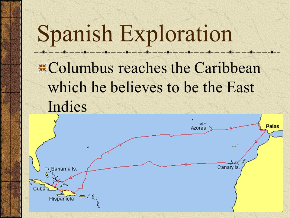Spanish Exploration Columbus reaches the Caribbean which he believes to be the East Indies