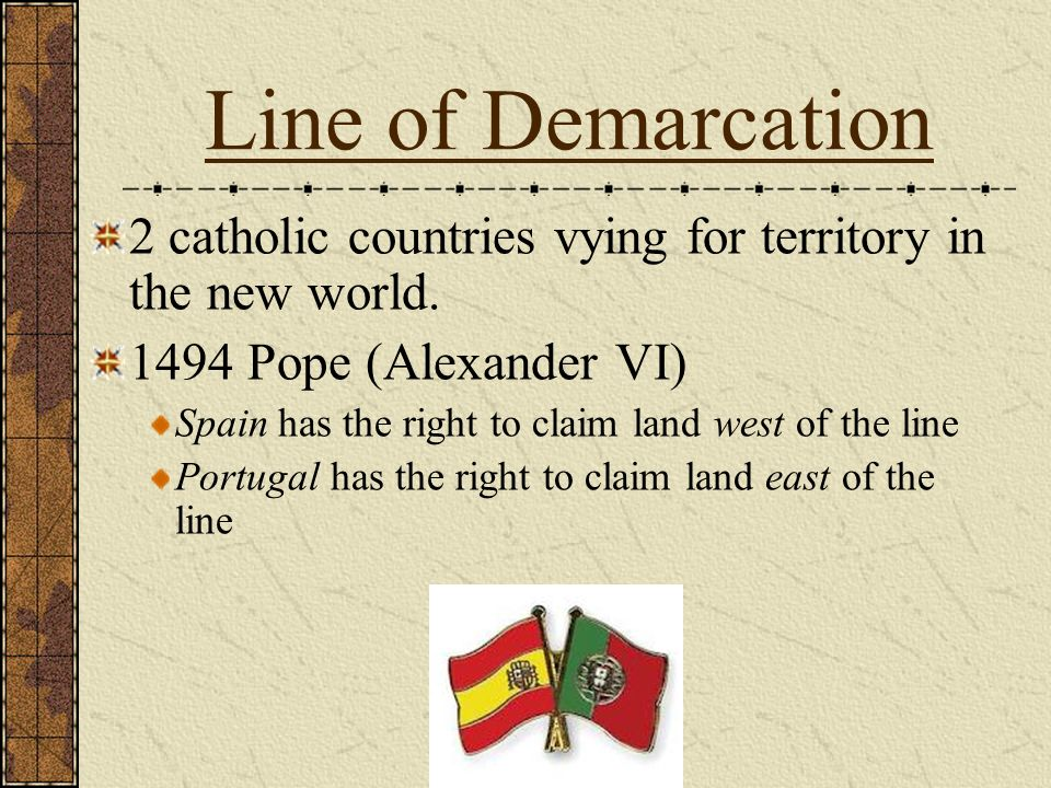 Line of Demarcation 2 catholic countries vying for territory in the new world. 1494 Pope (Alexander VI)