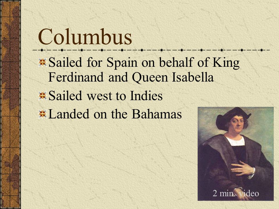 Columbus Sailed for Spain on behalf of King Ferdinand and Queen Isabella. Sailed west to Indies. Landed on the Bahamas.