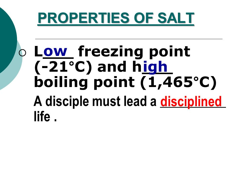 PROPERTIES OF SALT ow. L___ freezing point (-21°C) and h___ boiling point (1,465°C) A disciple must lead a __________ life .