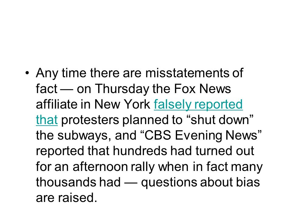 Any time there are misstatements of fact — on Thursday the Fox News affiliate in New York falsely reported that protesters planned to shut down the subways, and CBS Evening News reported that hundreds had turned out for an afternoon rally when in fact many thousands had — questions about bias are raised.