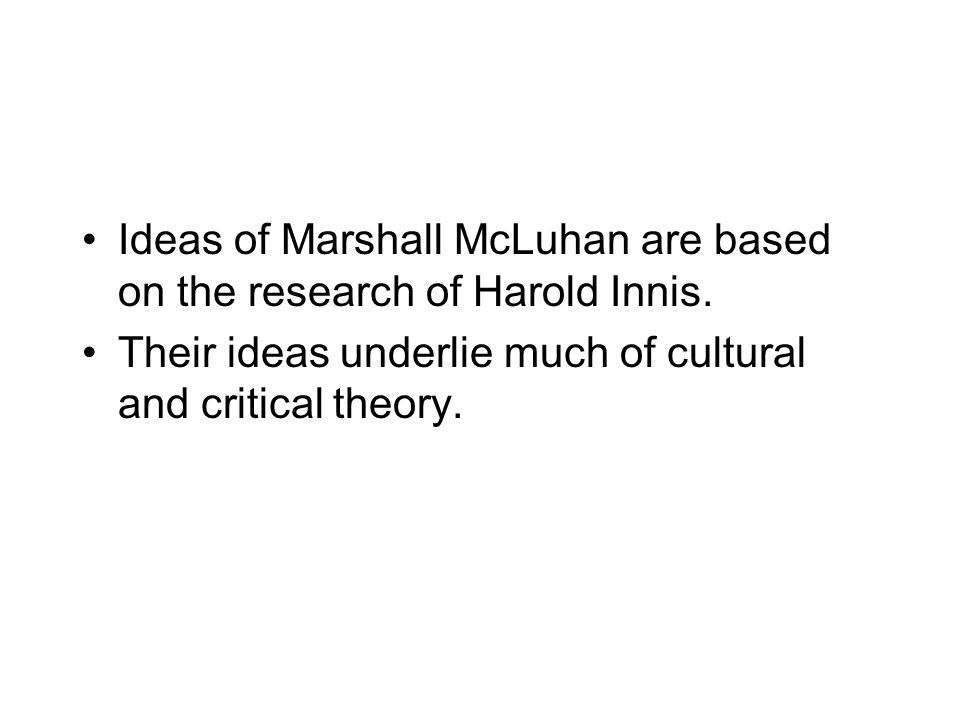 Ideas of Marshall McLuhan are based on the research of Harold Innis.
