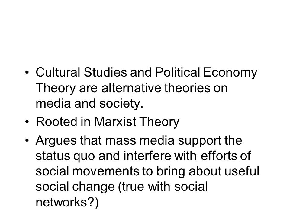 Cultural Studies and Political Economy Theory are alternative theories on media and society.