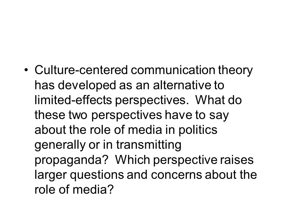 Culture-centered communication theory has developed as an alternative to limited-effects perspectives.