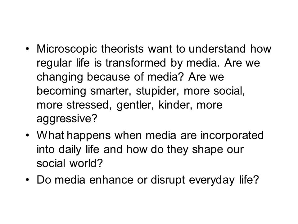 Microscopic theorists want to understand how regular life is transformed by media. Are we changing because of media Are we becoming smarter, stupider, more social, more stressed, gentler, kinder, more aggressive