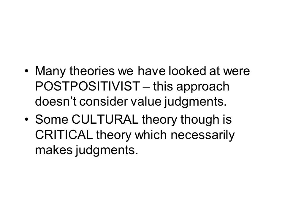 Many theories we have looked at were POSTPOSITIVIST – this approach doesn't consider value judgments.
