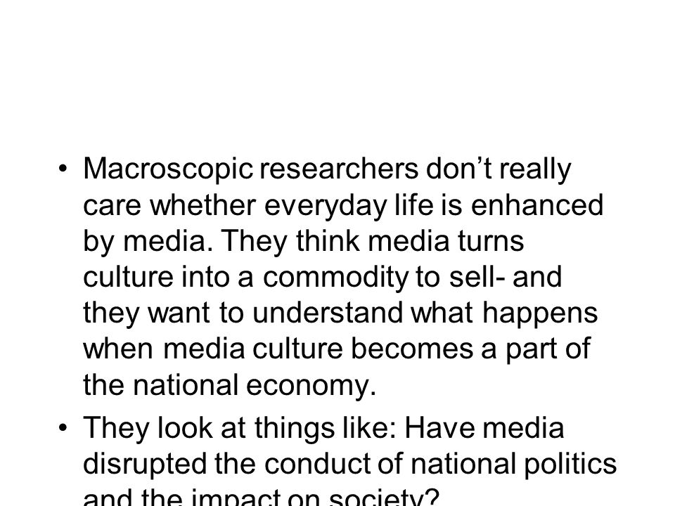 Macroscopic researchers don't really care whether everyday life is enhanced by media. They think media turns culture into a commodity to sell- and they want to understand what happens when media culture becomes a part of the national economy.