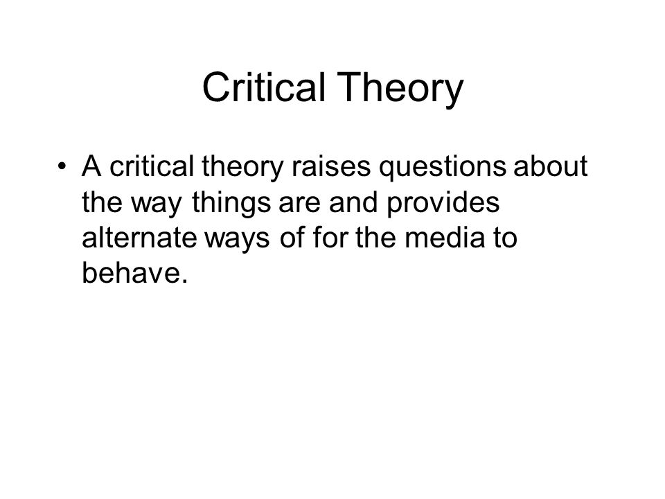 Critical Theory A critical theory raises questions about the way things are and provides alternate ways of for the media to behave.