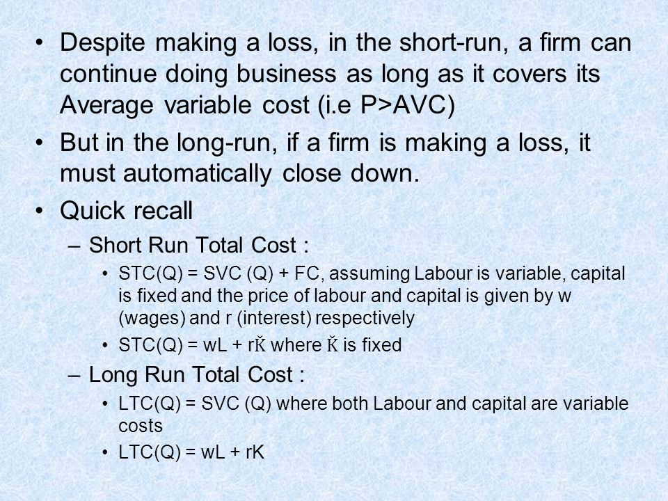 Despite making a loss, in the short-run, a firm can continue doing business as long as it covers its Average variable cost (i.e P>AVC)