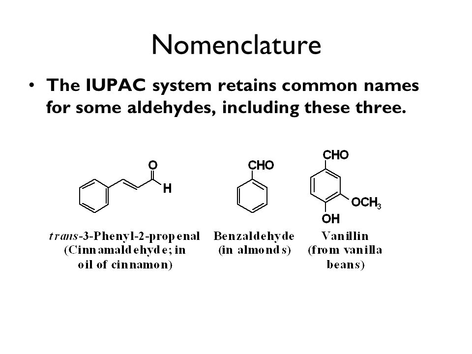 Nomenclature The IUPAC system retains common names for some aldehydes, including these three.