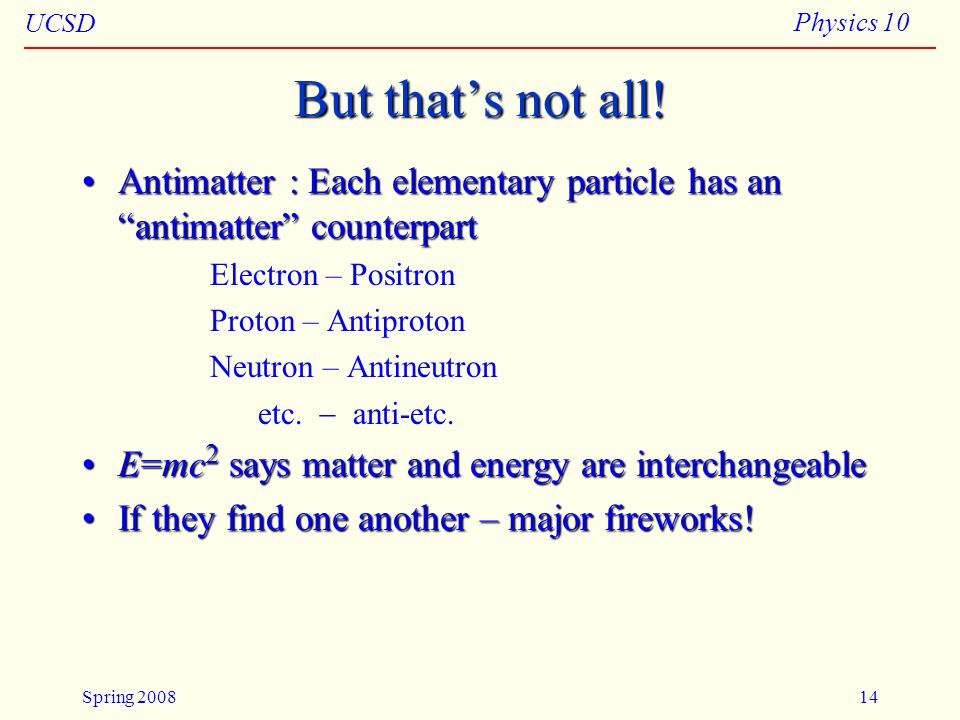 Particles 04/11/08. But that's not all! Antimatter : Each elementary particle has an antimatter counterpart.