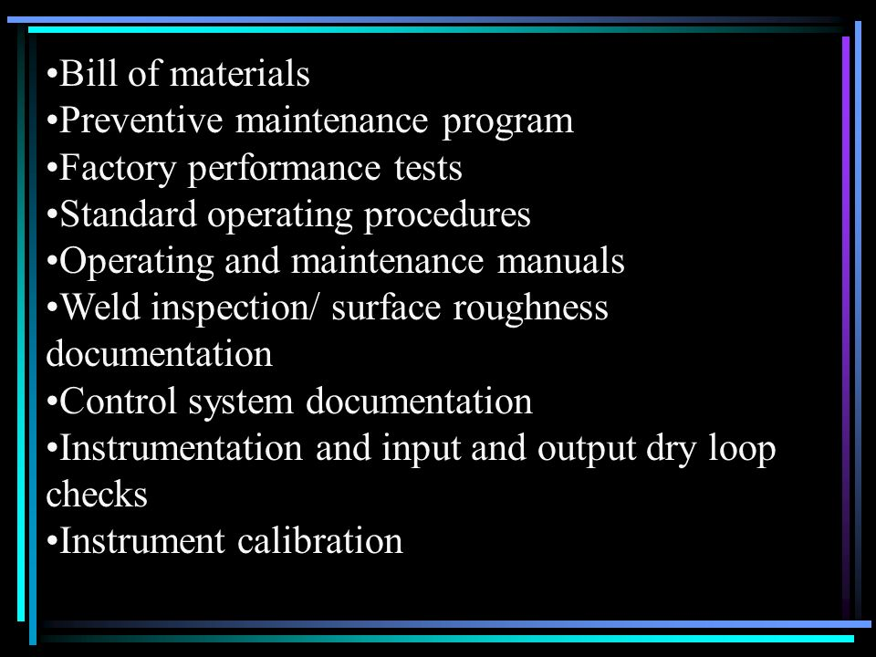 Bill of materials Preventive maintenance program. Factory performance tests. Standard operating procedures.