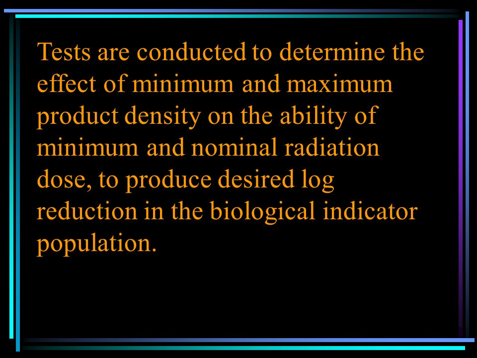 Tests are conducted to determine the effect of minimum and maximum product density on the ability of minimum and nominal radiation dose, to produce desired log reduction in the biological indicator population.