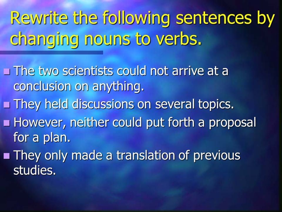 Rewrite the following sentences by changing nouns to verbs.