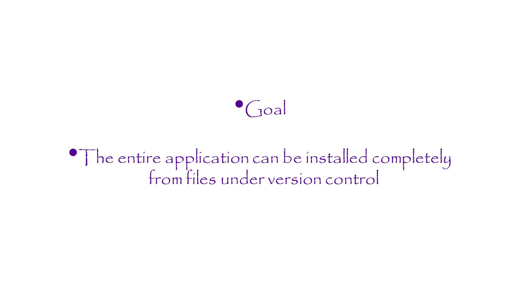 Goal The entire application can be installed completely from files under version control