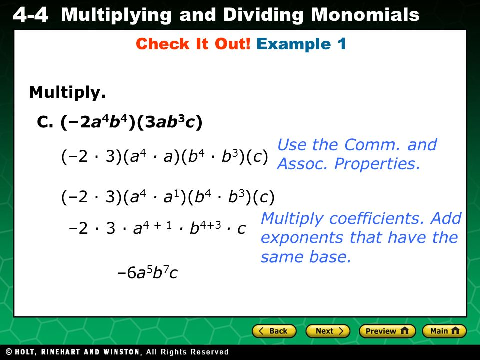 Check It Out! Example 1 Multiply. C. (–2a4b4)(3ab3c) Use the Comm. and Assoc. Properties. (–2 ∙ 3)(a4 ∙ a)(b4 ∙ b3)(c)