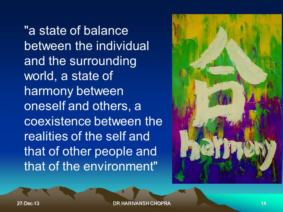 a state of balance between the individual and the surrounding world, a state of harmony between oneself and others, a coexistence between the realities of the self and that of other people and that of the environment