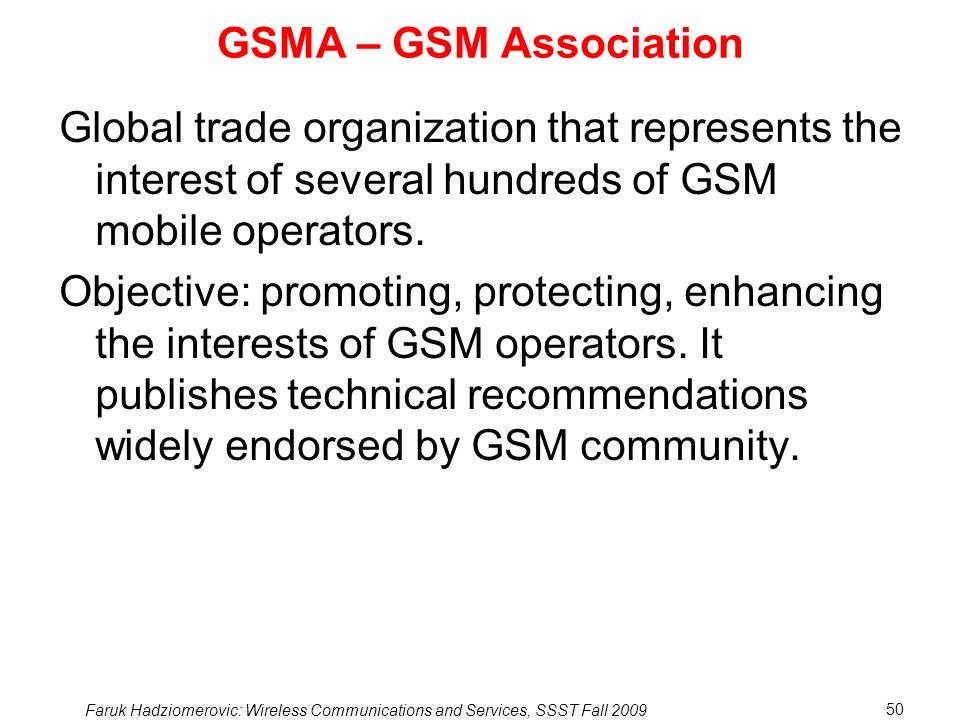 GSMA – GSM Association Global trade organization that represents the interest of several hundreds of GSM mobile operators.