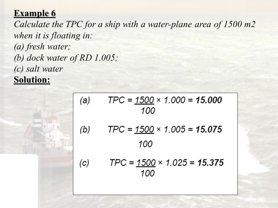 Example 6 Calculate the TPC for a ship with a water-plane area of 1500 m2 when it is floating in: (a) fresh water;